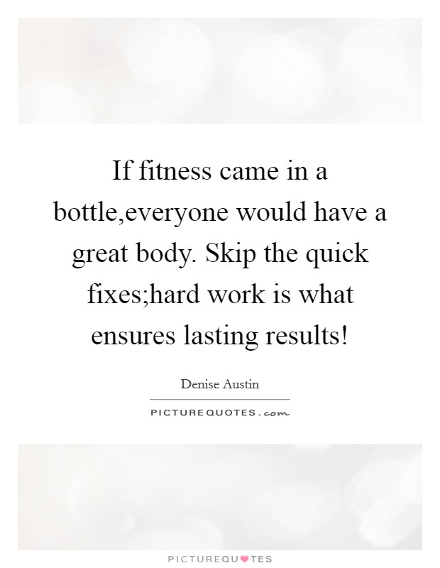 If fitness came in a bottle,everyone would have a great body. Skip the quick fixes;hard work is what ensures lasting results! Picture Quote #1