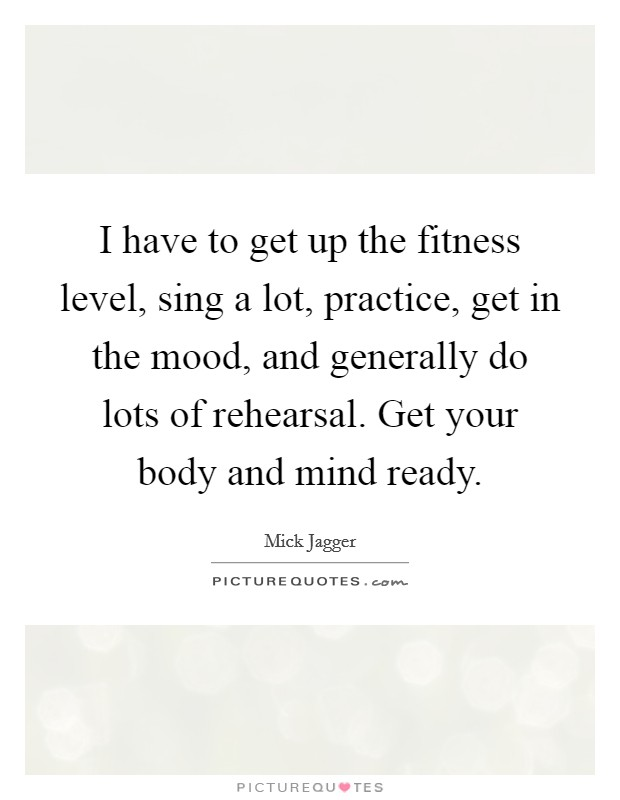 I have to get up the fitness level, sing a lot, practice, get in the mood, and generally do lots of rehearsal. Get your body and mind ready Picture Quote #1