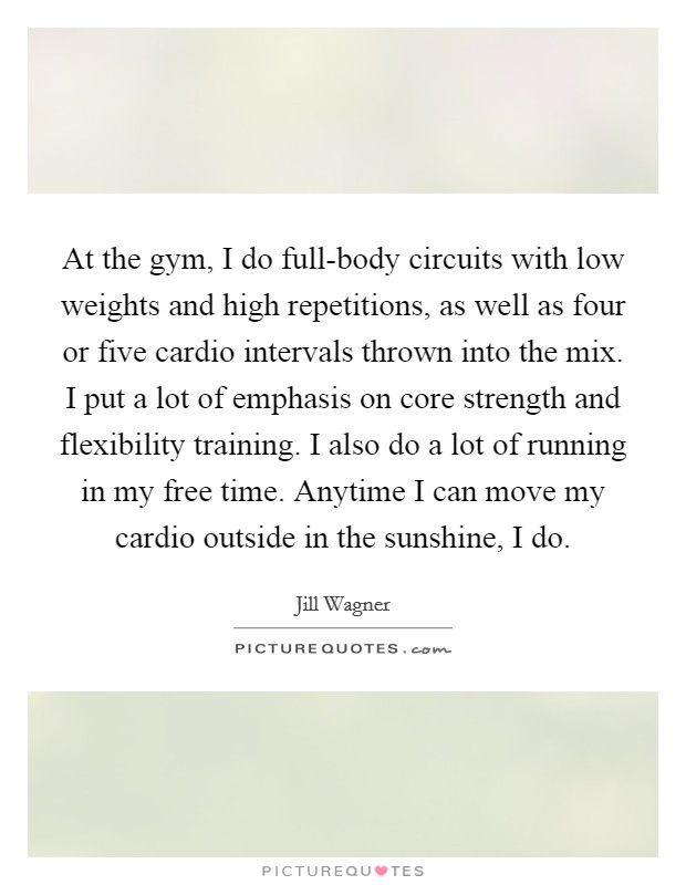 At the gym, I do full-body circuits with low weights and high repetitions, as well as four or five cardio intervals thrown into the mix. I put a lot of emphasis on core strength and flexibility training. I also do a lot of running in my free time. Anytime I can move my cardio outside in the sunshine, I do Picture Quote #1