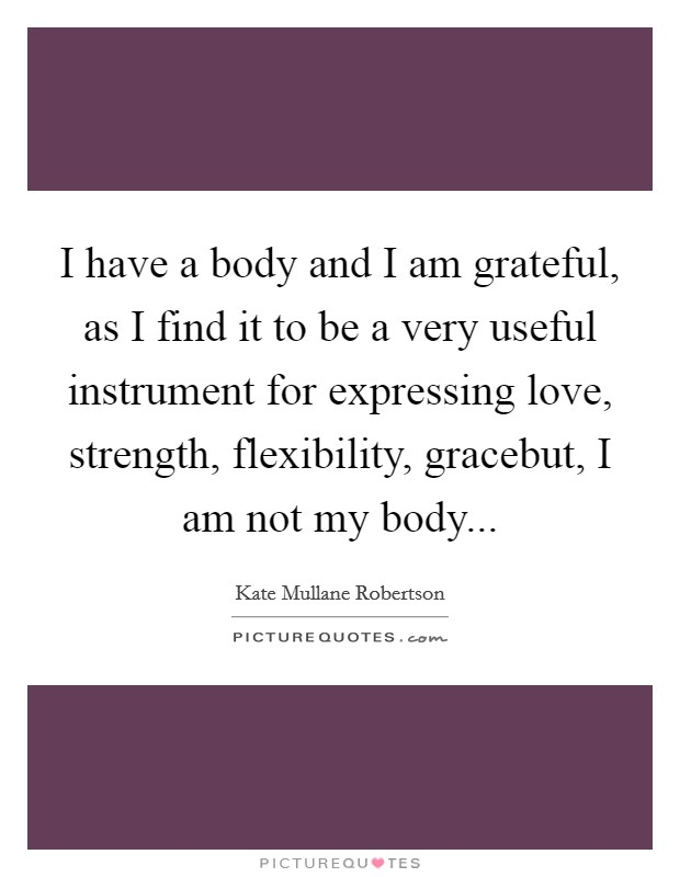 I have a body and I am grateful, as I find it to be a very useful instrument for expressing love, strength, flexibility, gracebut, I am not my body Picture Quote #1