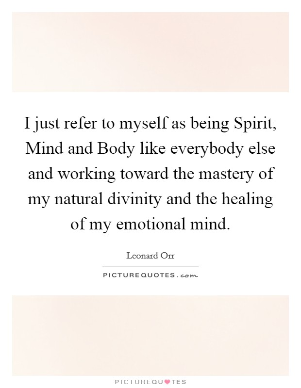 I just refer to myself as being Spirit, Mind and Body like everybody else and working toward the mastery of my natural divinity and the healing of my emotional mind. Picture Quote #1