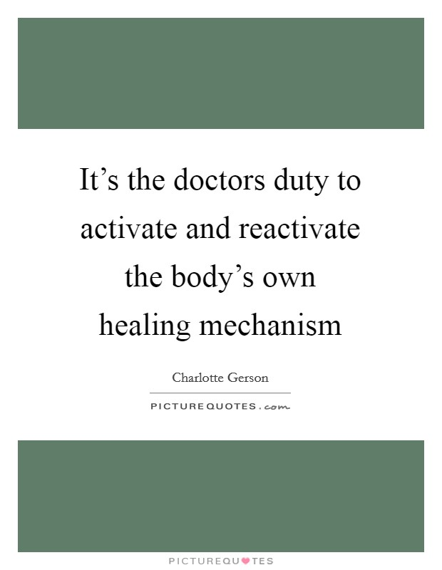 It's the doctors duty to activate and reactivate the body's own healing mechanism Picture Quote #1