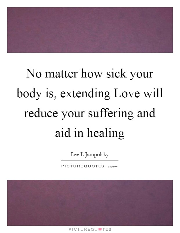 No matter how sick your body is, extending Love will reduce your suffering and aid in healing Picture Quote #1