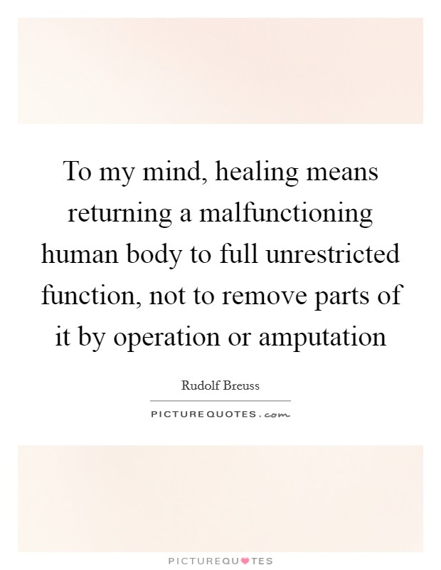 To my mind, healing means returning a malfunctioning human body to full unrestricted function, not to remove parts of it by operation or amputation Picture Quote #1