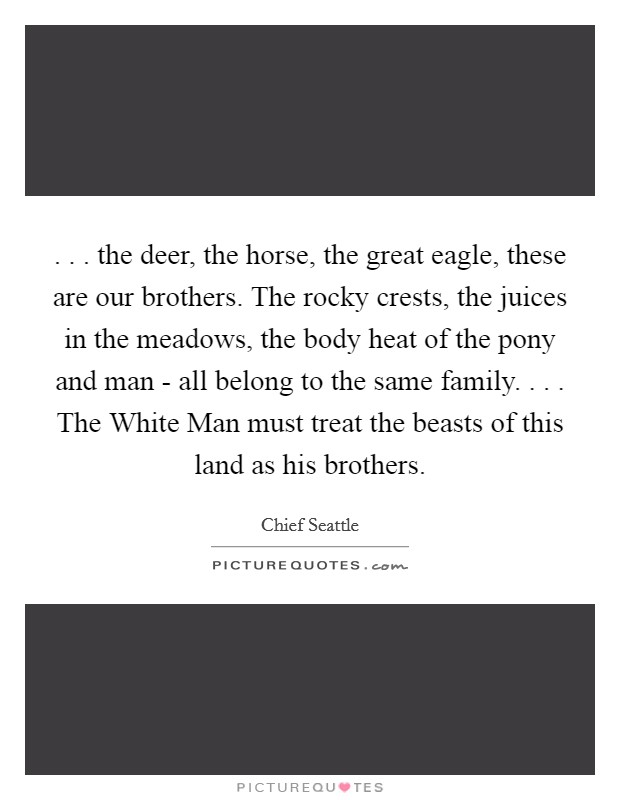 . . . the deer, the horse, the great eagle, these are our brothers. The rocky crests, the juices in the meadows, the body heat of the pony and man - all belong to the same family. . . . The White Man must treat the beasts of this land as his brothers Picture Quote #1