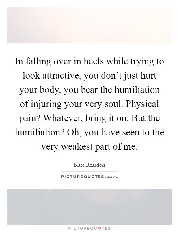 In falling over in heels while trying to look attractive, you don't just hurt your body, you bear the humiliation of injuring your very soul. Physical pain? Whatever, bring it on. But the humiliation? Oh, you have seen to the very weakest part of me Picture Quote #1