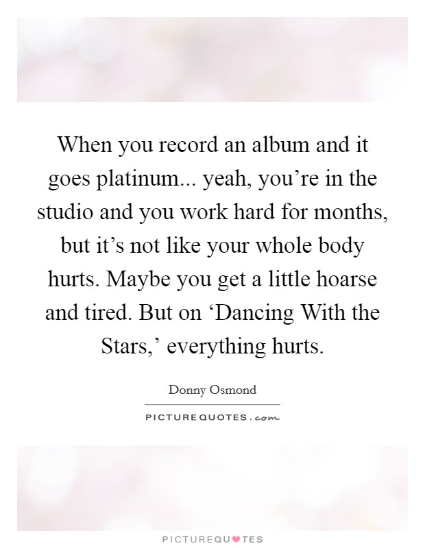 When you record an album and it goes platinum... yeah, you're in the studio and you work hard for months, but it's not like your whole body hurts. Maybe you get a little hoarse and tired. But on 'Dancing With the Stars,' everything hurts Picture Quote #1