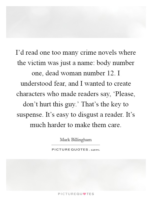 I'd read one too many crime novels where the victim was just a name: body number one, dead woman number 12. I understood fear, and I wanted to create characters who made readers say, 'Please, don't hurt this guy.' That's the key to suspense. It's easy to disgust a reader. It's much harder to make them care Picture Quote #1