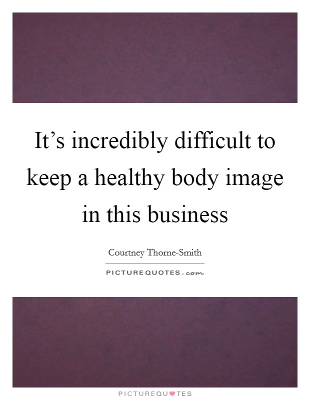 It's incredibly difficult to keep a healthy body image in this business Picture Quote #1