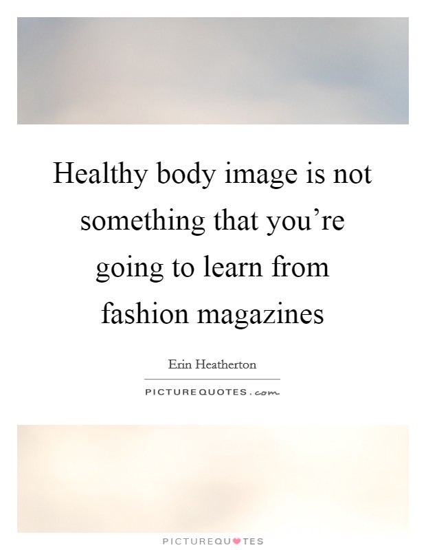 Healthy body image is not something that you're going to learn from fashion magazines Picture Quote #1