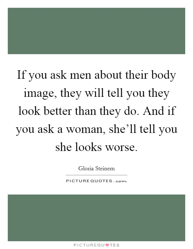 If you ask men about their body image, they will tell you they look better than they do. And if you ask a woman, she'll tell you she looks worse Picture Quote #1
