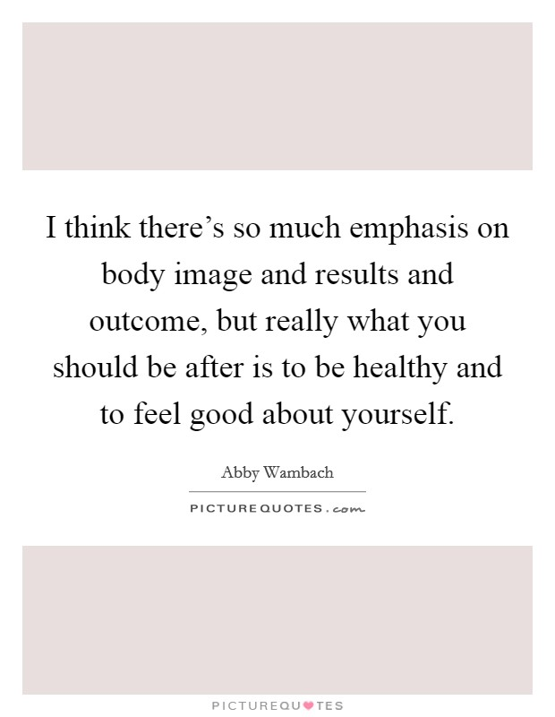 I think there's so much emphasis on body image and results and outcome, but really what you should be after is to be healthy and to feel good about yourself Picture Quote #1