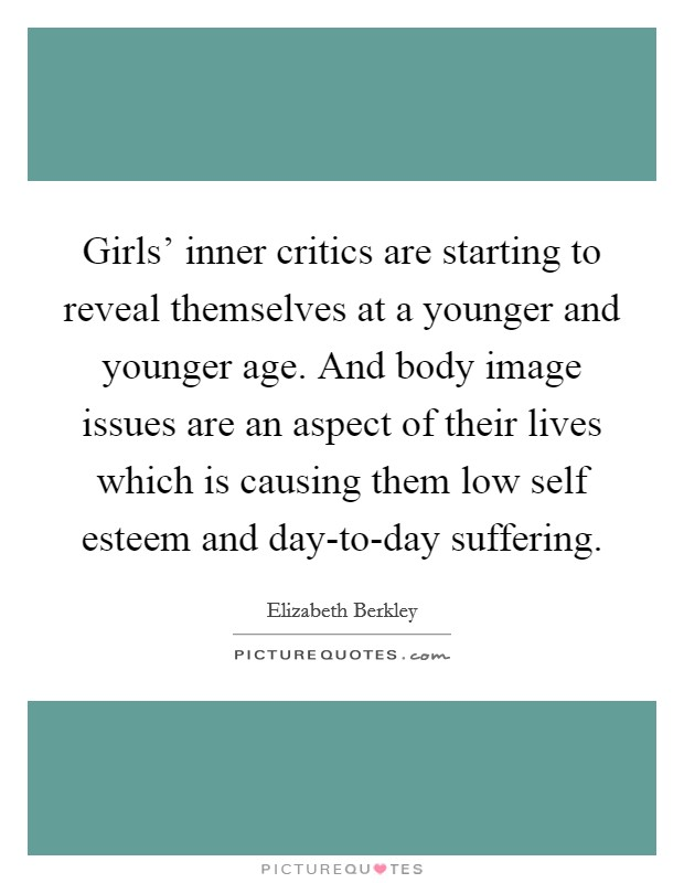 Girls' inner critics are starting to reveal themselves at a younger and younger age. And body image issues are an aspect of their lives which is causing them low self esteem and day-to-day suffering Picture Quote #1