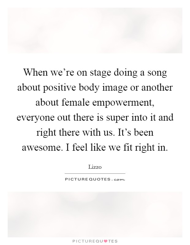 When we're on stage doing a song about positive body image or another about female empowerment, everyone out there is super into it and right there with us. It's been awesome. I feel like we fit right in Picture Quote #1