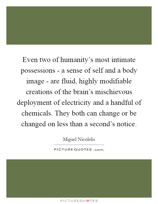 Even two of humanity's most intimate possessions - a sense of self and a body image - are fluid, highly modifiable creations of the brain's mischievous deployment of electricity and a handful of chemicals. They both can change or be changed on less than a second's notice Picture Quote #1