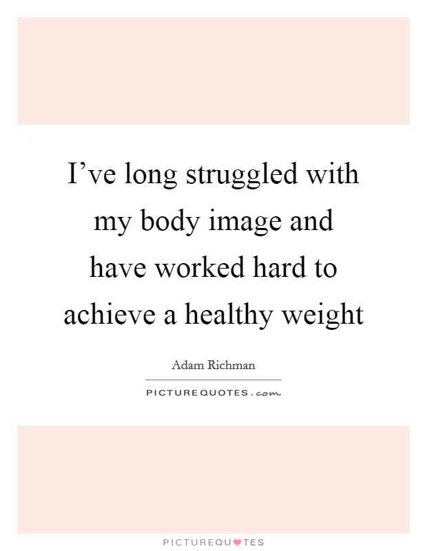I've long struggled with my body image and have worked hard to achieve a healthy weight Picture Quote #1