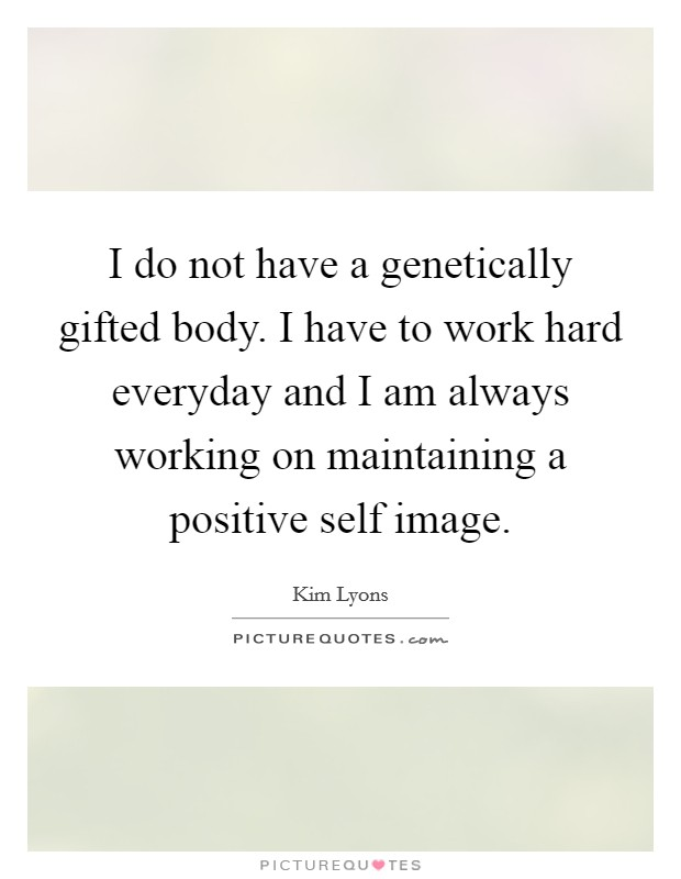 I do not have a genetically gifted body. I have to work hard everyday and I am always working on maintaining a positive self image Picture Quote #1