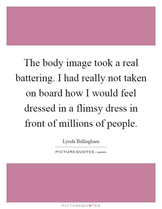 The body image took a real battering. I had really not taken on board how I would feel dressed in a flimsy dress in front of millions of people Picture Quote #1
