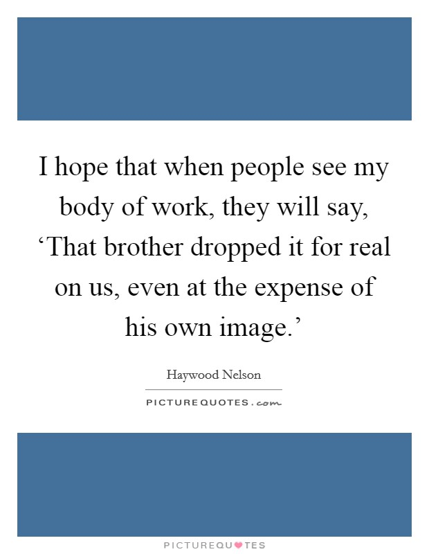 I hope that when people see my body of work, they will say, 'That brother dropped it for real on us, even at the expense of his own image.' Picture Quote #1