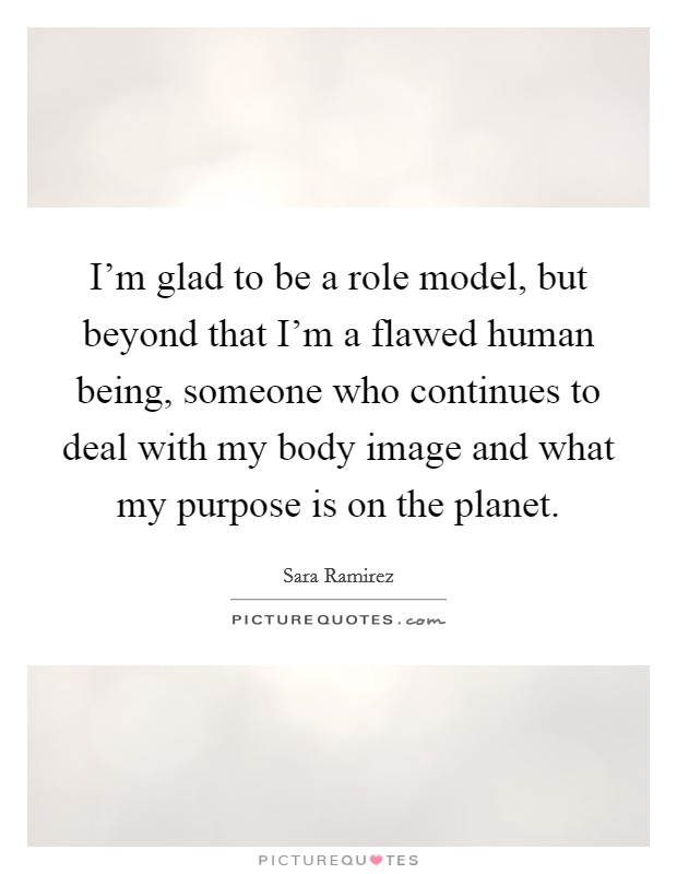 I'm glad to be a role model, but beyond that I'm a flawed human being, someone who continues to deal with my body image and what my purpose is on the planet Picture Quote #1