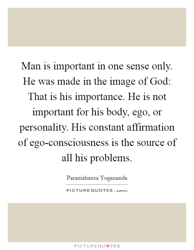 Man is important in one sense only. He was made in the image of God: That is his importance. He is not important for his body, ego, or personality. His constant affirmation of ego-consciousness is the source of all his problems Picture Quote #1