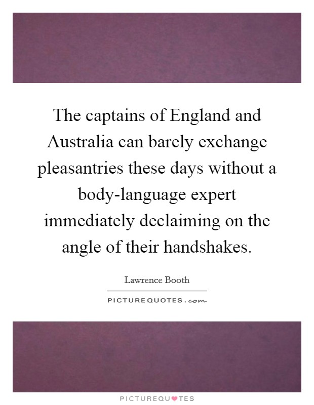 The captains of England and Australia can barely exchange pleasantries these days without a body-language expert immediately declaiming on the angle of their handshakes Picture Quote #1
