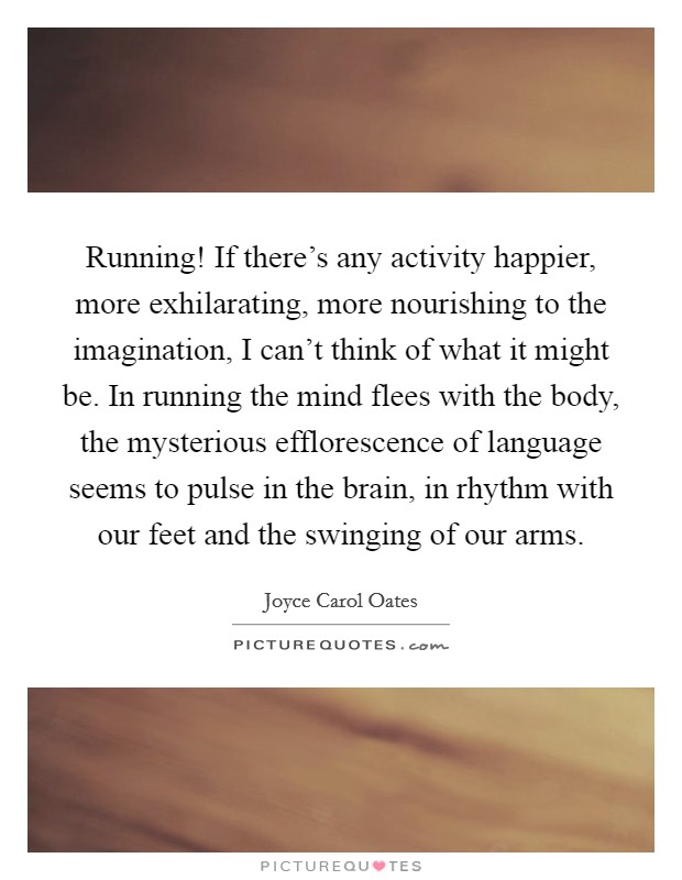 Running! If there's any activity happier, more exhilarating, more nourishing to the imagination, I can't think of what it might be. In running the mind flees with the body, the mysterious efflorescence of language seems to pulse in the brain, in rhythm with our feet and the swinging of our arms Picture Quote #1
