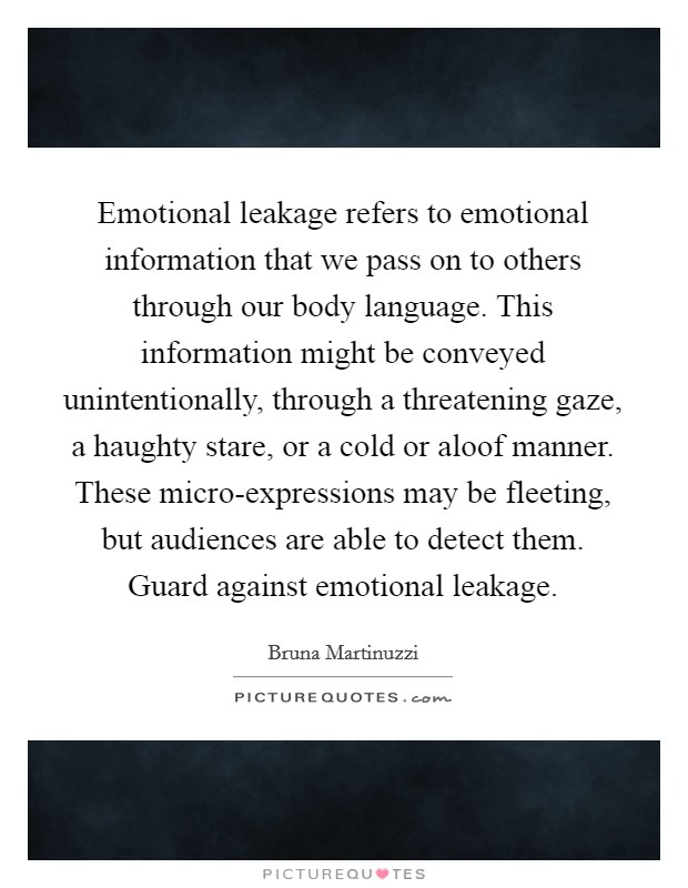 Emotional leakage refers to emotional information that we pass on to others through our body language. This information might be conveyed unintentionally, through a threatening gaze, a haughty stare, or a cold or aloof manner. These micro-expressions may be fleeting, but audiences are able to detect them. Guard against emotional leakage Picture Quote #1