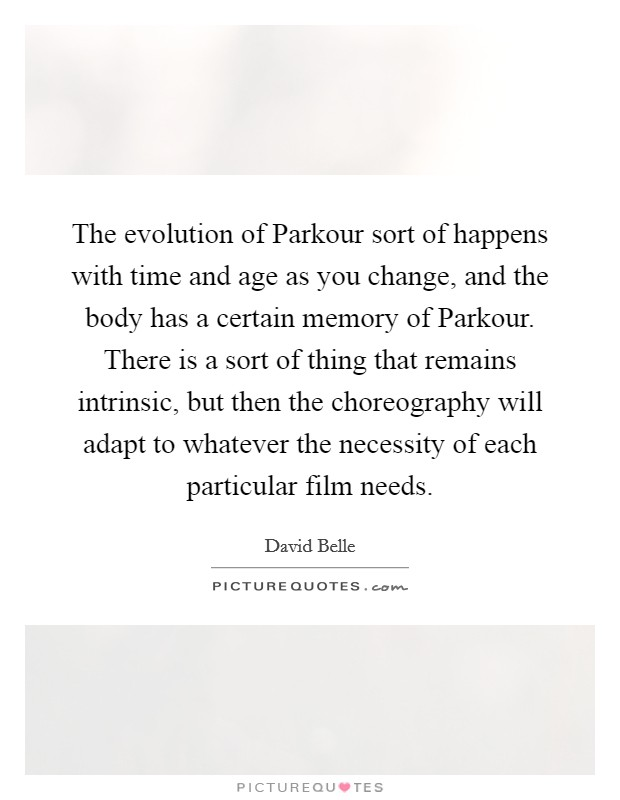 The evolution of Parkour sort of happens with time and age as you change, and the body has a certain memory of Parkour. There is a sort of thing that remains intrinsic, but then the choreography will adapt to whatever the necessity of each particular film needs. Picture Quote #1
