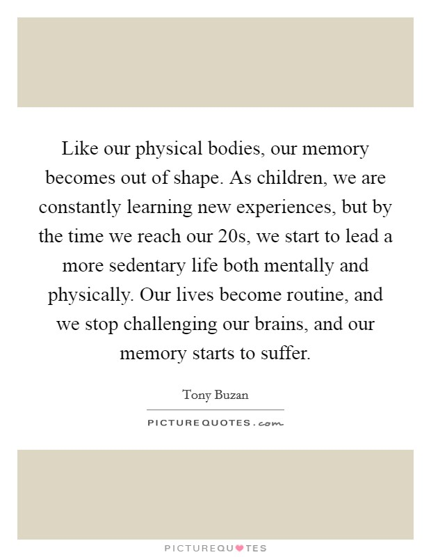 Like our physical bodies, our memory becomes out of shape. As children, we are constantly learning new experiences, but by the time we reach our 20s, we start to lead a more sedentary life both mentally and physically. Our lives become routine, and we stop challenging our brains, and our memory starts to suffer Picture Quote #1
