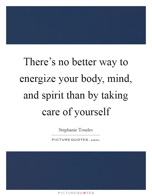 There's no better way to energize your body, mind, and spirit than by taking care of yourself Picture Quote #1