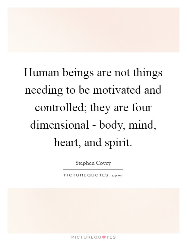 Human beings are not things needing to be motivated and controlled; they are four dimensional - body, mind, heart, and spirit Picture Quote #1