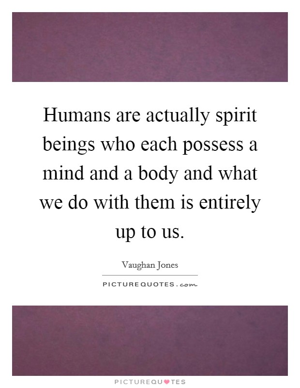 Humans are actually spirit beings who each possess a mind and a body and what we do with them is entirely up to us Picture Quote #1