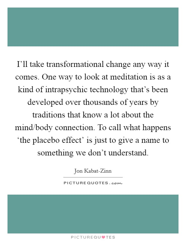 I'll take transformational change any way it comes. One way to look at meditation is as a kind of intrapsychic technology that's been developed over thousands of years by traditions that know a lot about the mind/body connection. To call what happens 'the placebo effect' is just to give a name to something we don't understand Picture Quote #1