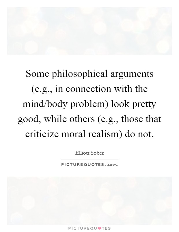 Some philosophical arguments (e.g., in connection with the mind/body problem) look pretty good, while others (e.g., those that criticize moral realism) do not Picture Quote #1