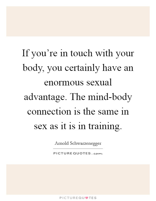 If you're in touch with your body, you certainly have an enormous sexual advantage. The mind-body connection is the same in sex as it is in training. Picture Quote #1