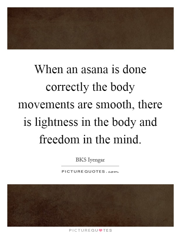 When an asana is done correctly the body movements are smooth, there is lightness in the body and freedom in the mind Picture Quote #1
