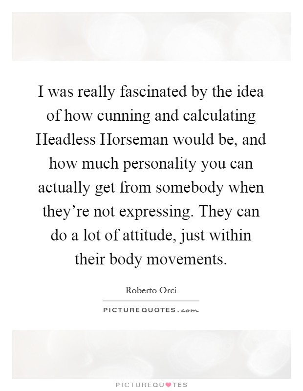 I was really fascinated by the idea of how cunning and calculating Headless Horseman would be, and how much personality you can actually get from somebody when they're not expressing. They can do a lot of attitude, just within their body movements Picture Quote #1