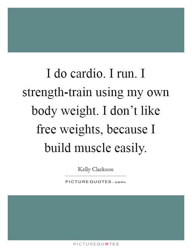 I do cardio. I run. I strength-train using my own body weight. I don't like free weights, because I build muscle easily Picture Quote #1
