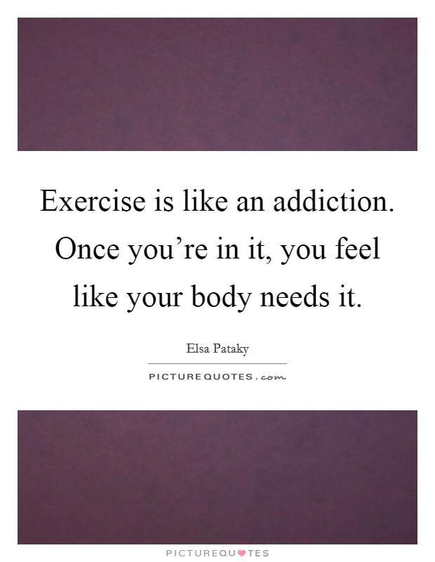 Exercise is like an addiction. Once you're in it, you feel like your body needs it Picture Quote #1