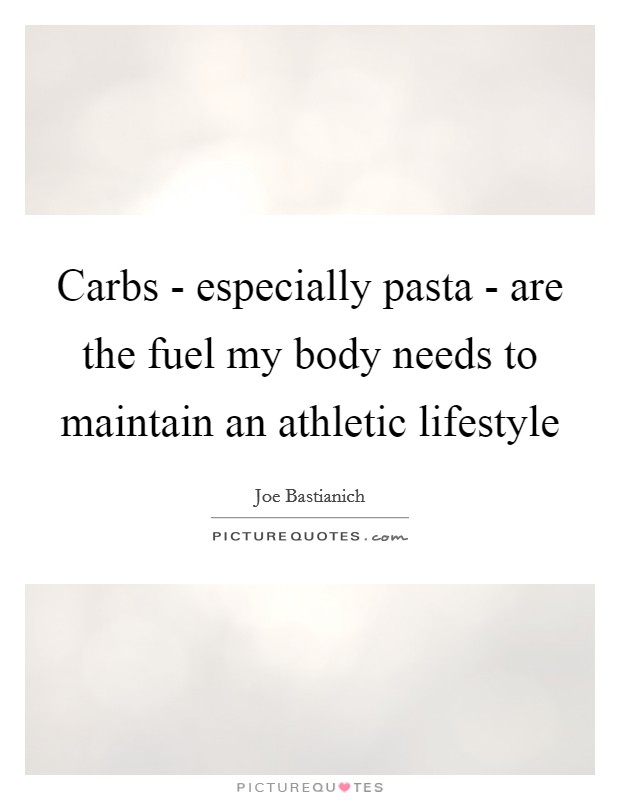 Carbs - especially pasta - are the fuel my body needs to maintain an athletic lifestyle Picture Quote #1