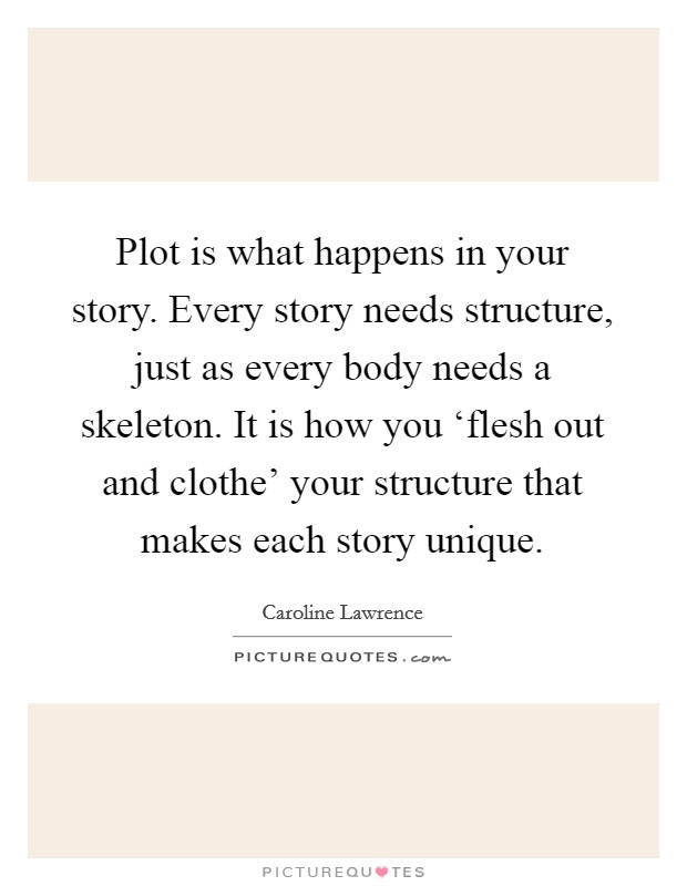 Plot is what happens in your story. Every story needs structure, just as every body needs a skeleton. It is how you 'flesh out and clothe' your structure that makes each story unique Picture Quote #1