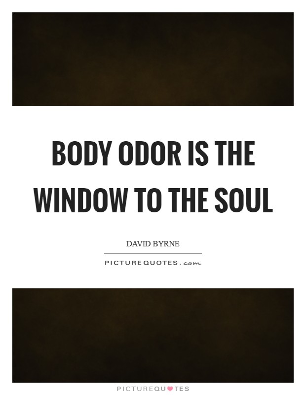 Body odor is the window to the soul Picture Quote #1