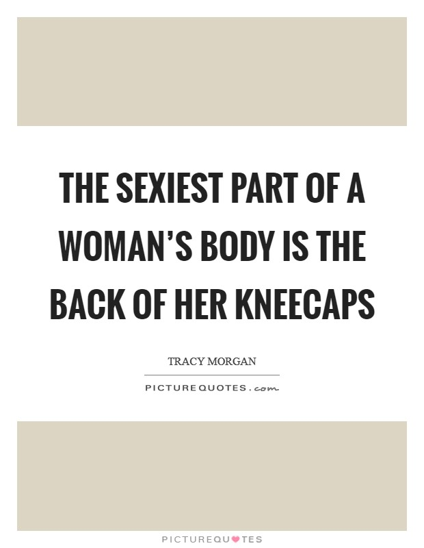 The sexiest part of a woman's body is the back of her kneecaps Picture Quote #1