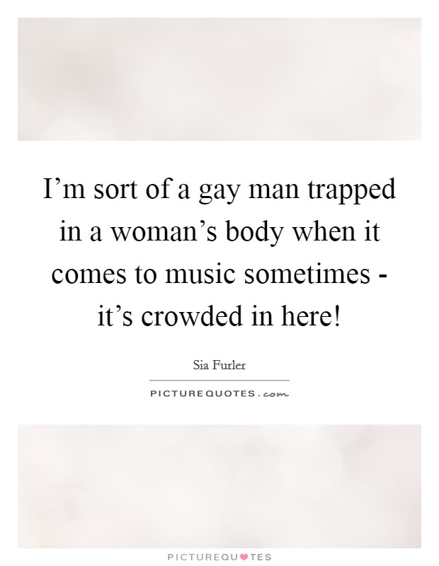 I'm sort of a gay man trapped in a woman's body when it comes to music sometimes - it's crowded in here! Picture Quote #1