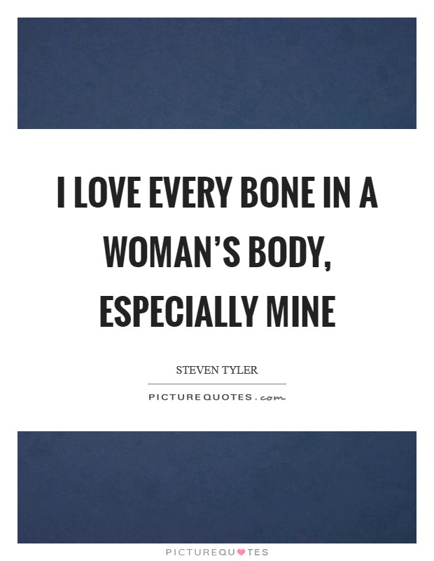 I love every bone in a woman's body, especially mine Picture Quote #1
