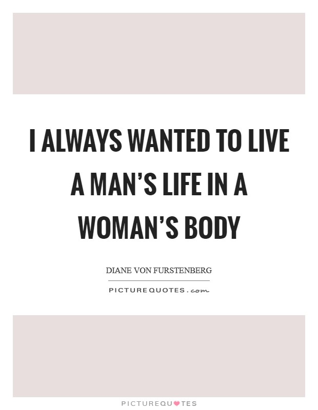 I always wanted to live a man's life in a woman's body Picture Quote #1