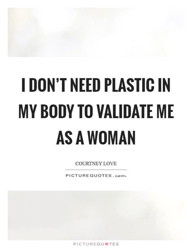 I don't need plastic in my body to validate me as a woman Picture Quote #1