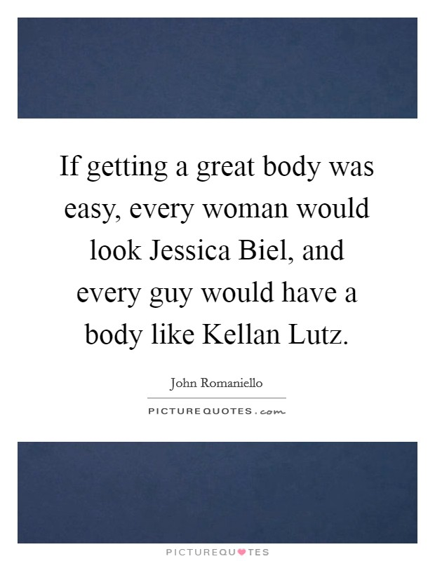 If getting a great body was easy, every woman would look Jessica Biel, and every guy would have a body like Kellan Lutz Picture Quote #1