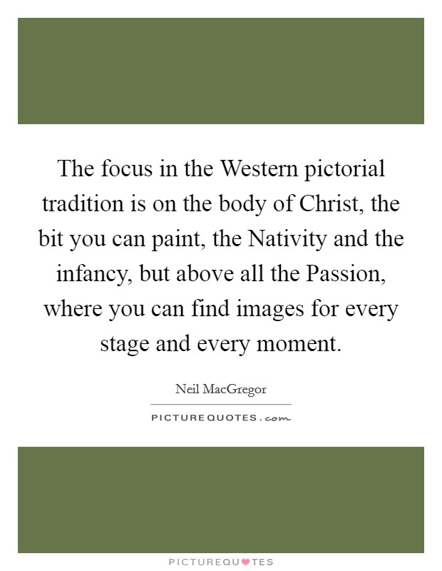 The focus in the Western pictorial tradition is on the body of Christ, the bit you can paint, the Nativity and the infancy, but above all the Passion, where you can find images for every stage and every moment Picture Quote #1